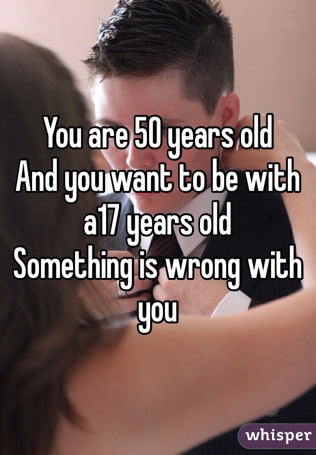 You are 50 years old  And you want to be with a17 years old  Something is wrong with you