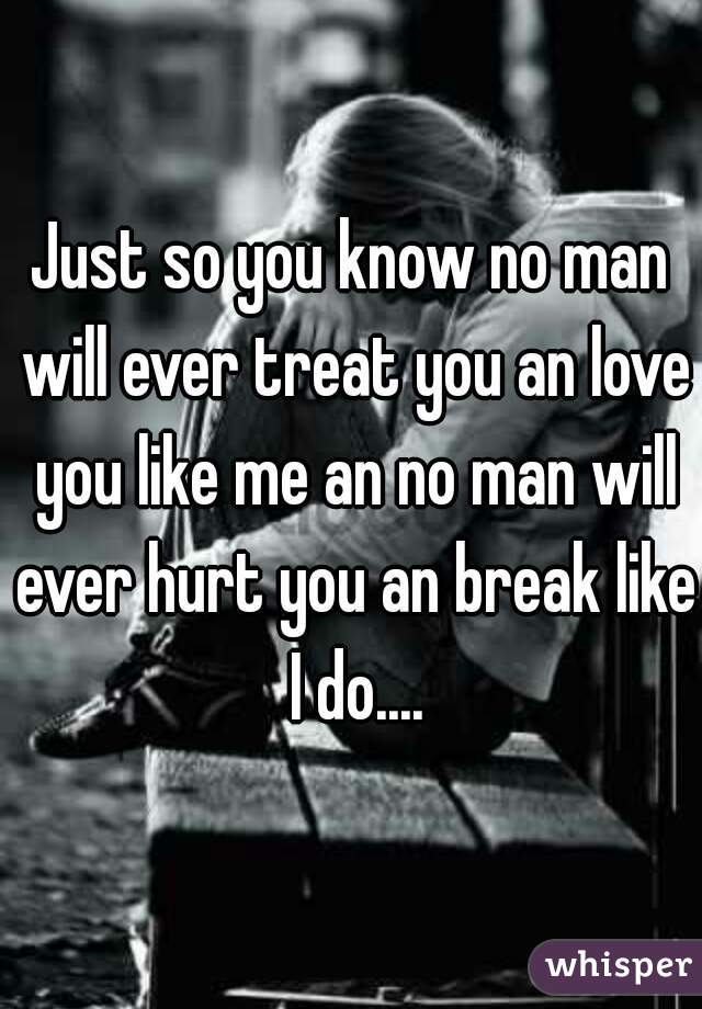 Just so you know no man will ever treat you an love you like me an no man will ever hurt you an break like I do....