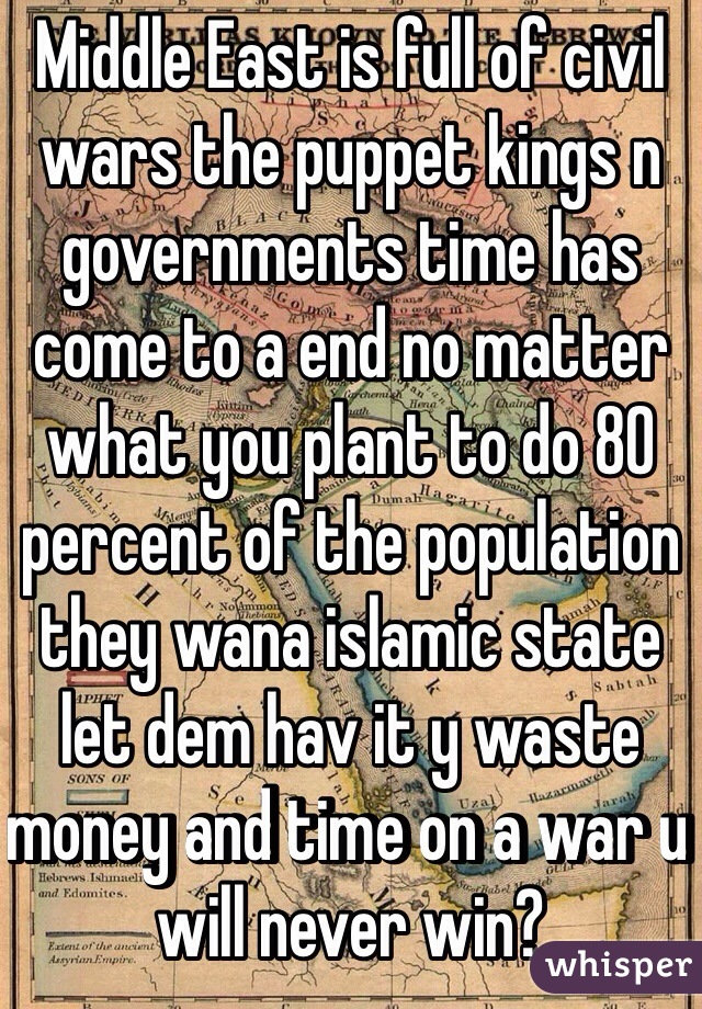 Middle East is full of civil wars the puppet kings n governments time has come to a end no matter what you plant to do 80 percent of the population they wana islamic state let dem hav it y waste money and time on a war u will never win?