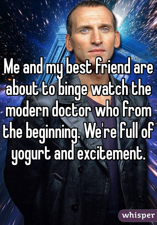 Me and my best friend are about to binge watch the modern doctor who from the beginning. We're full of yogurt and excitement.