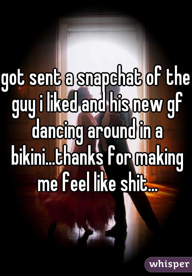 got sent a snapchat of the guy i liked and his new gf dancing around in a bikini...thanks for making me feel like shit...