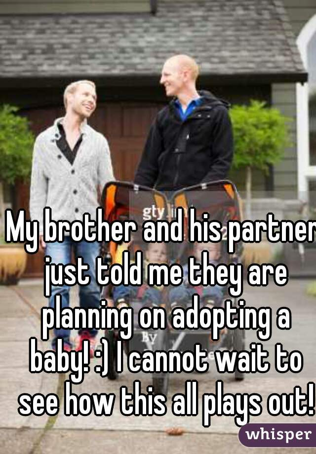 My brother and his partner just told me they are planning on adopting a baby! :) I cannot wait to see how this all plays out!