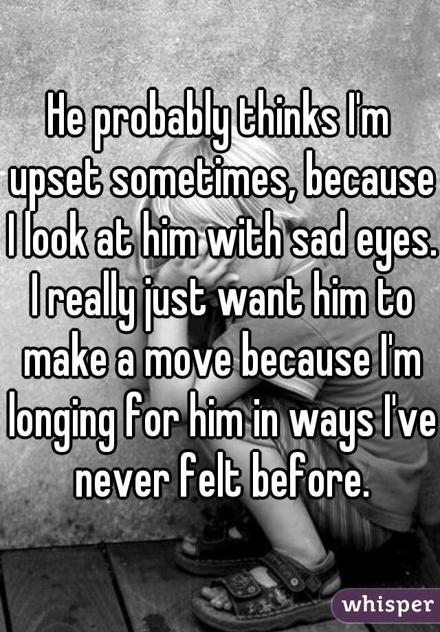 He probably thinks I'm upset sometimes, because I look at him with sad eyes. I really just want him to make a move because I'm longing for him in ways I've never felt before.