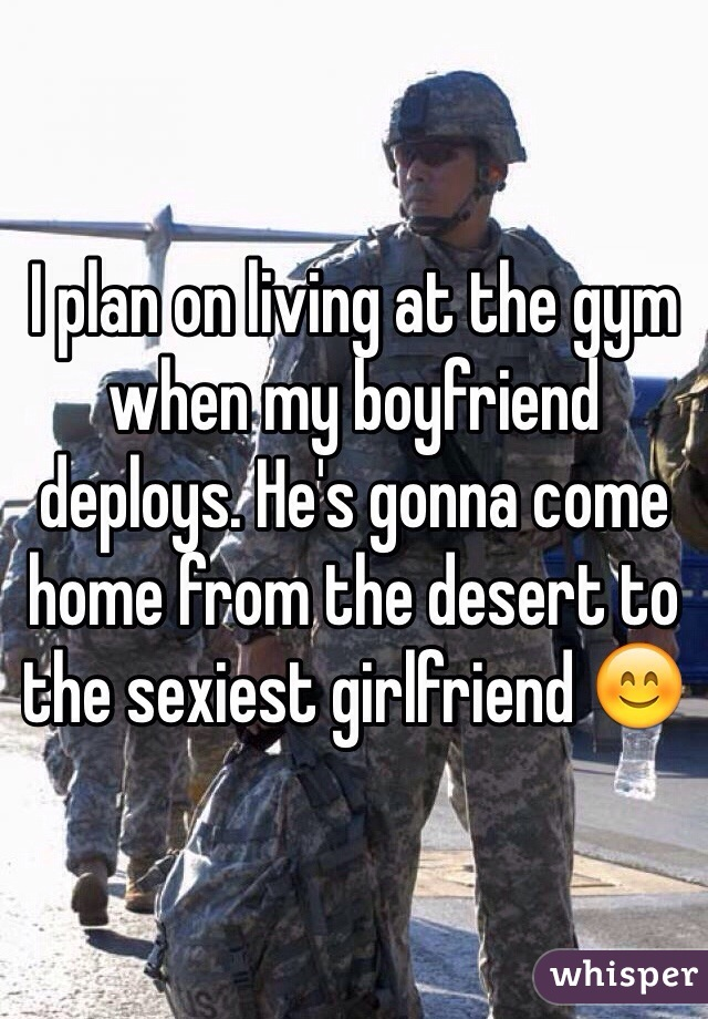 I plan on living at the gym when my boyfriend deploys. He's gonna come home from the desert to the sexiest girlfriend 😊