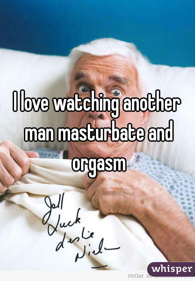 I love watching another man masturbate and orgasm