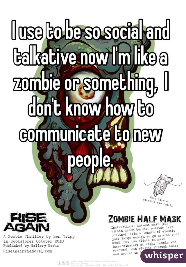 I use to be so social and talkative now I'm like a zombie or something,  I don't know how to communicate to new people.