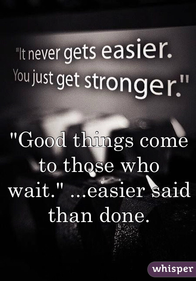"""Good things come to those who wait."" ...easier said than done."