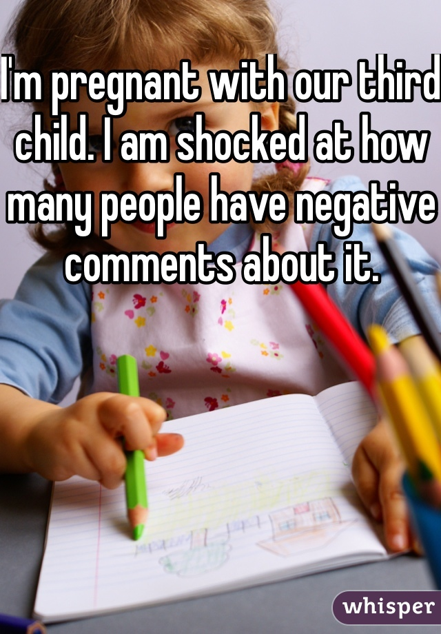 I'm pregnant with our third child. I am shocked at how many people have negative comments about it.