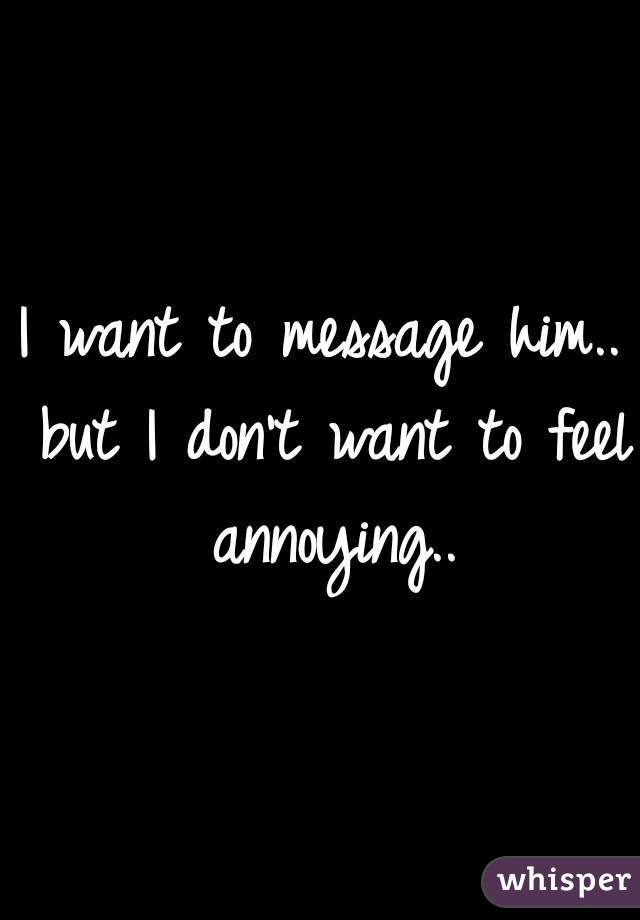 I want to message him.. but I don't want to feel annoying..