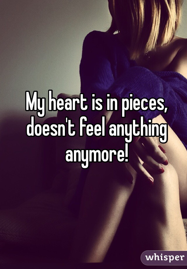 My heart is in pieces, doesn't feel anything anymore!