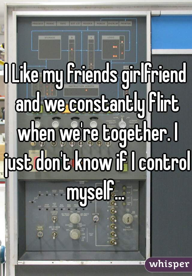 I Like my friends girlfriend and we constantly flirt when we're together. I just don't know if I control myself...