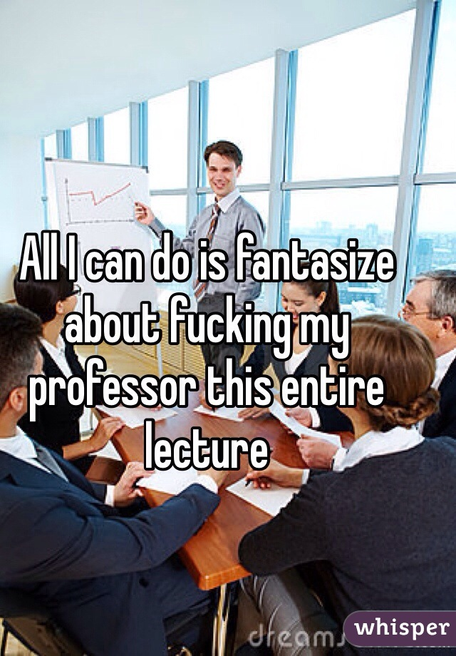 All I can do is fantasize about fucking my professor this entire lecture
