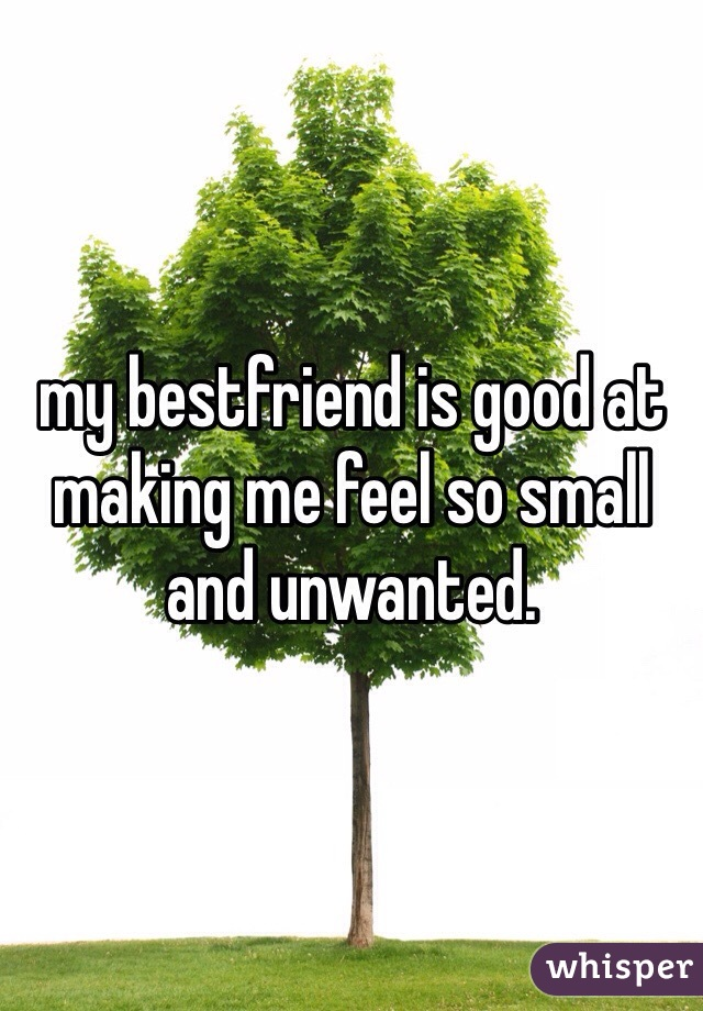 my bestfriend is good at making me feel so small and unwanted.