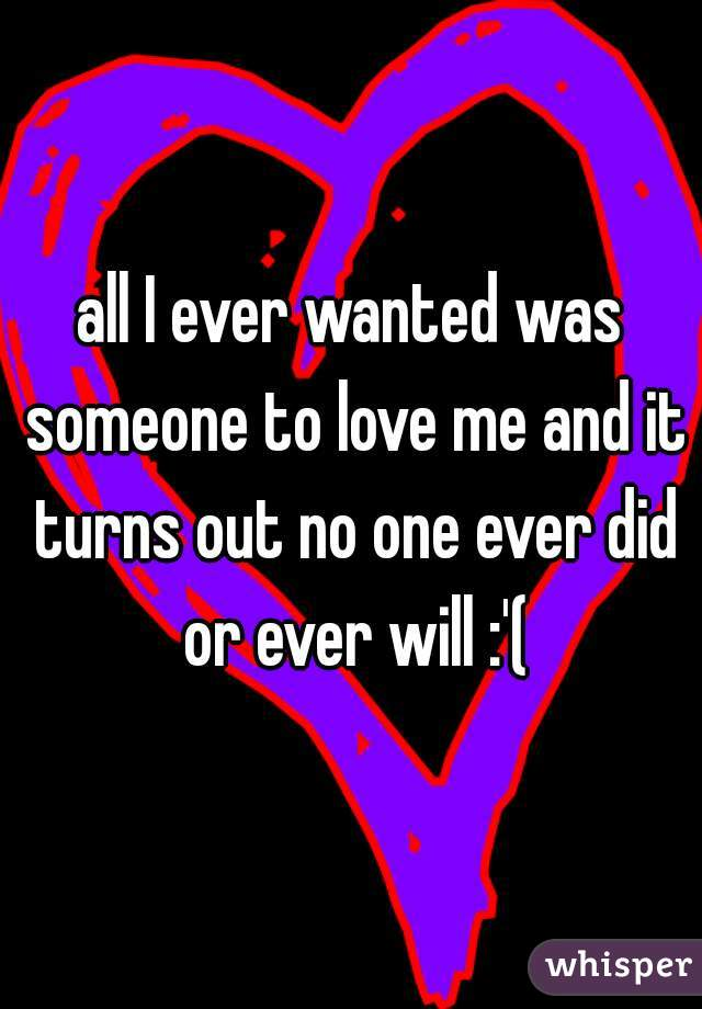 all I ever wanted was someone to love me and it turns out no one ever did or ever will :'(