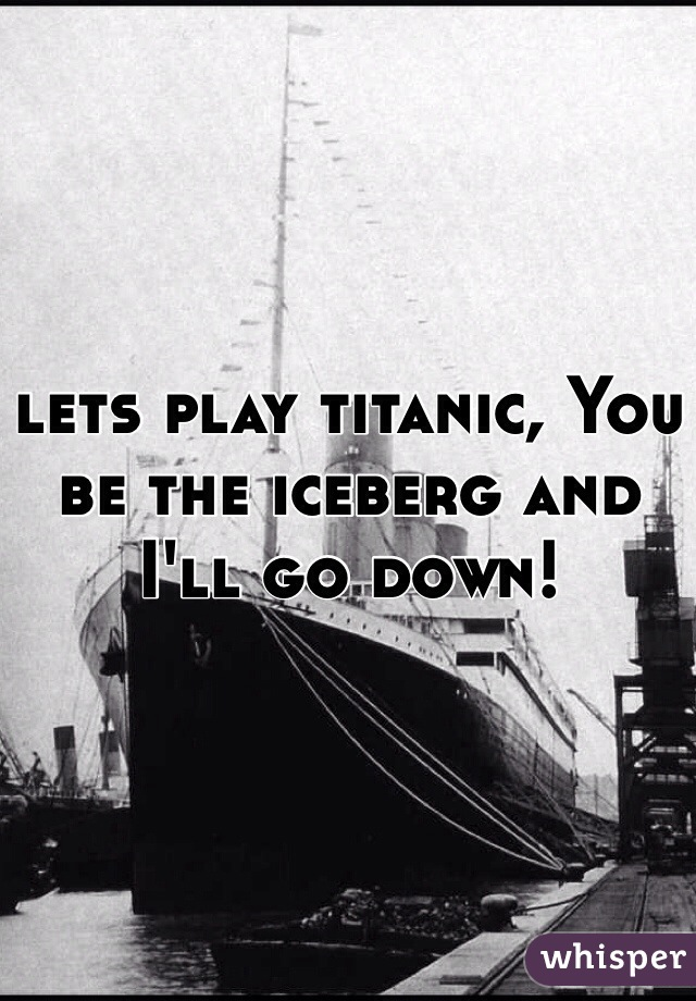 lets play titanic, You be the iceberg and I'll go down!