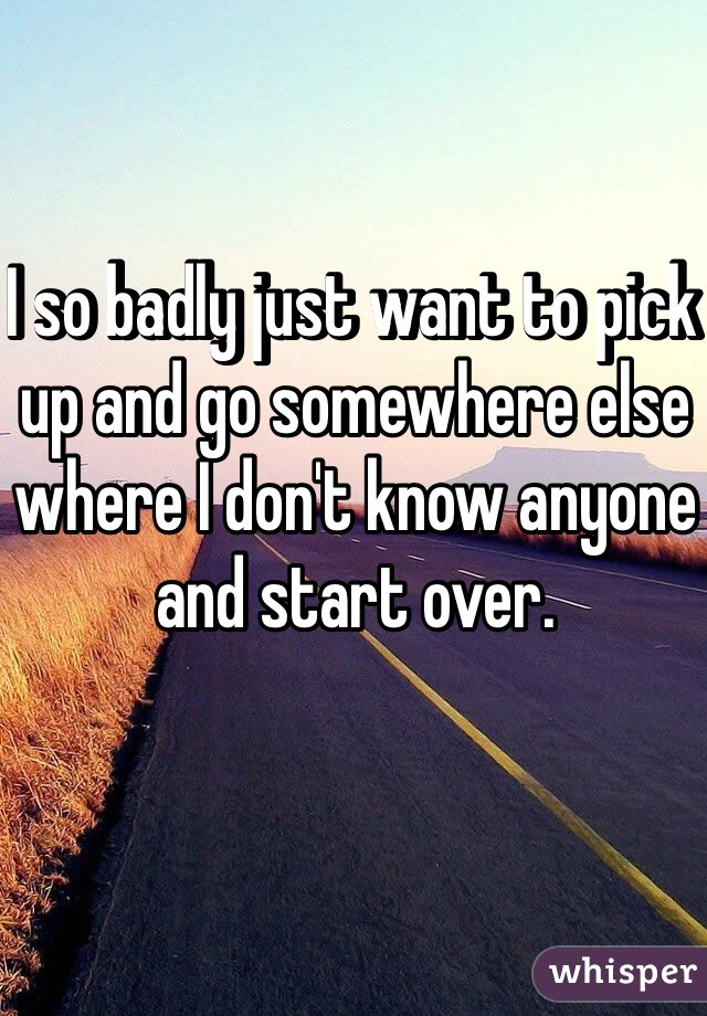I so badly just want to pick up and go somewhere else where I don't know anyone and start over.