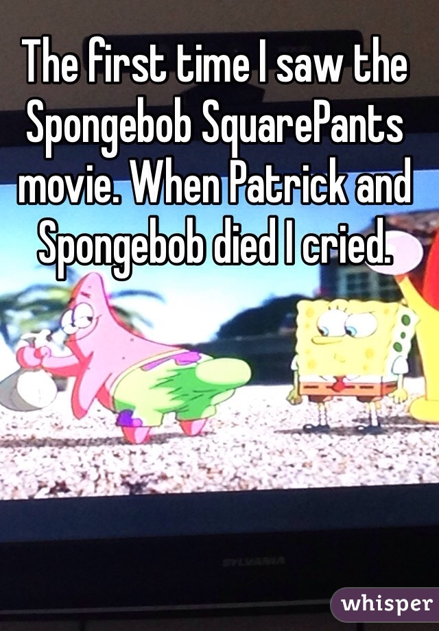 The first time I saw the Spongebob SquarePants movie. When Patrick and Spongebob died I cried.