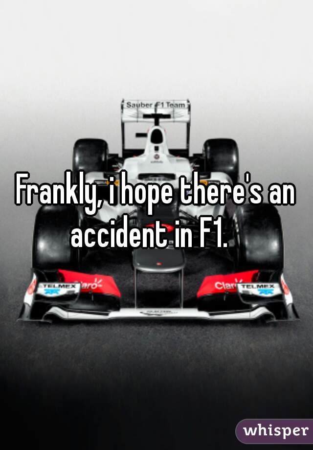 Frankly, i hope there's an accident in F1.