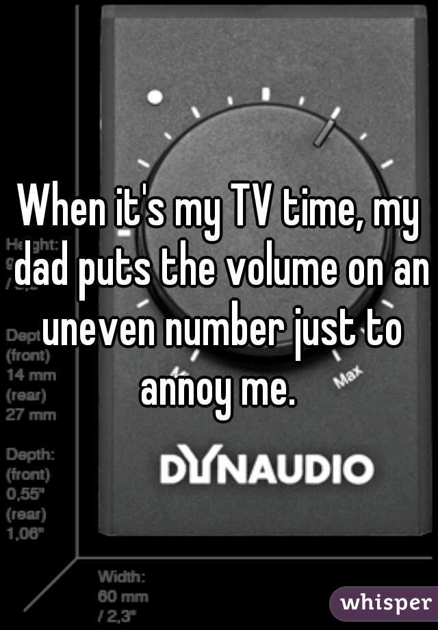 When it's my TV time, my dad puts the volume on an uneven number just to annoy me.