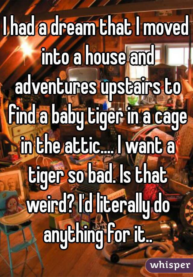 I had a dream that I moved into a house and adventures upstairs to find a baby tiger in a cage in the attic.... I want a tiger so bad. Is that weird? I'd literally do anything for it..