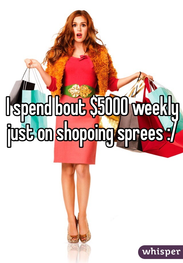 I spend bout $5000 weekly just on shopoing sprees :/