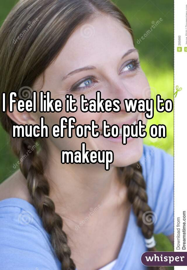 I feel like it takes way to much effort to put on makeup