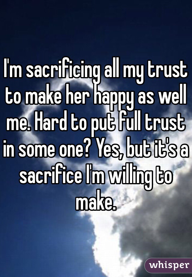I'm sacrificing all my trust to make her happy as well me. Hard to put full trust in some one? Yes, but it's a sacrifice I'm willing to make.