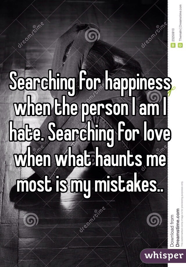 Searching for happiness when the person I am I hate. Searching for love when what haunts me most is my mistakes..