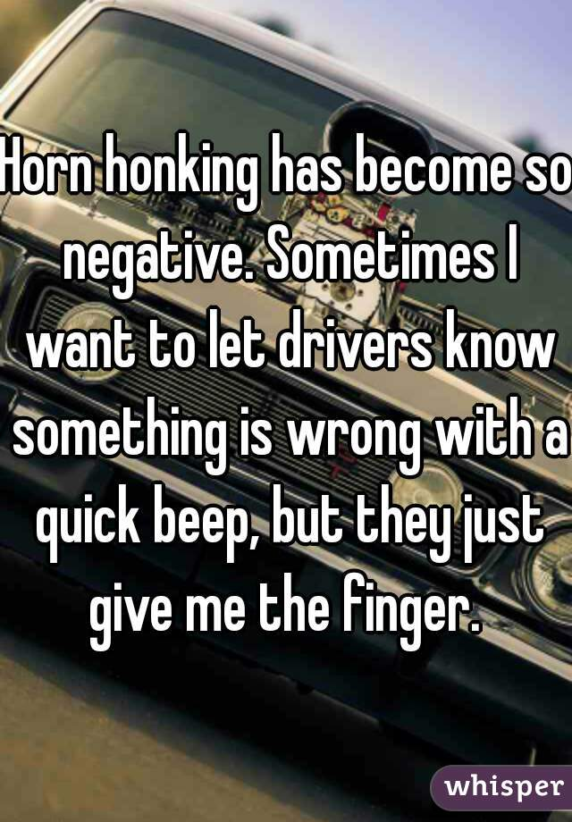 Horn honking has become so negative. Sometimes I want to let drivers know something is wrong with a quick beep, but they just give me the finger.