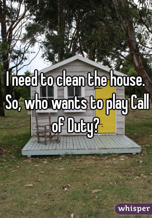 I need to clean the house. So, who wants to play Call of Duty?