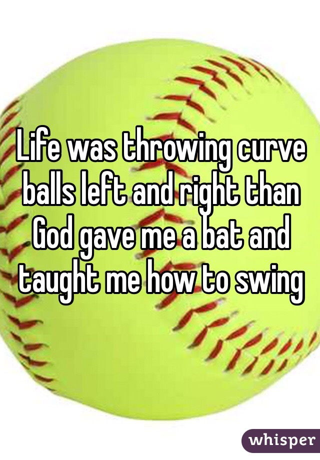 Life was throwing curve balls left and right than God gave me a bat and taught me how to swing