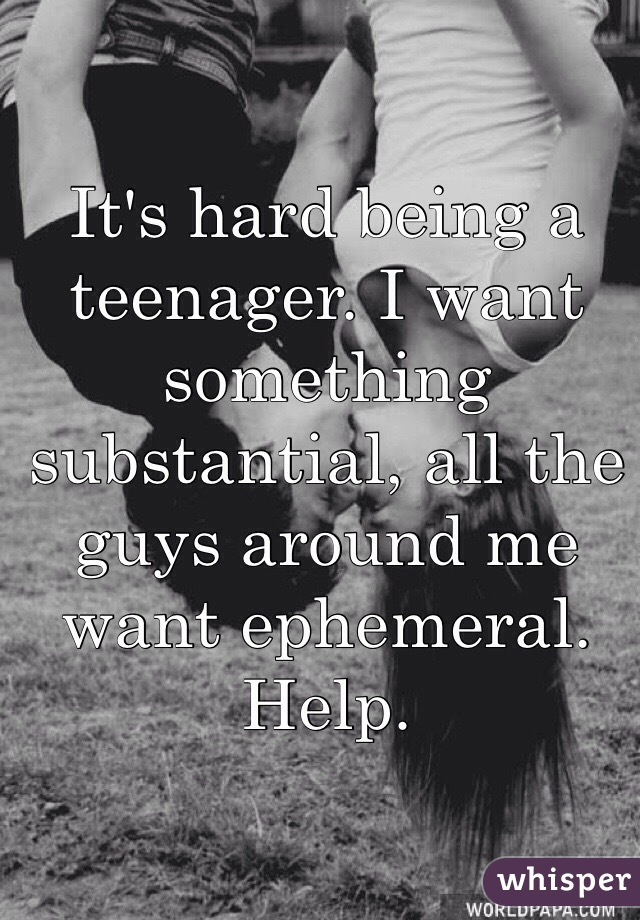 It's hard being a teenager. I want something substantial, all the guys around me want ephemeral. Help.