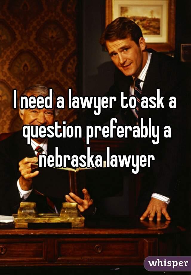 I need a lawyer to ask a question preferably a nebraska lawyer