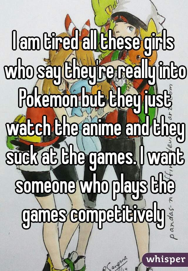 I am tired all these girls who say they're really into Pokemon but they just watch the anime and they suck at the games. I want someone who plays the games competitively