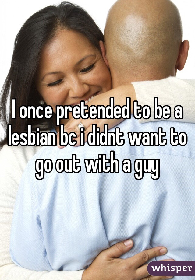 I once pretended to be a lesbian bc i didnt want to go out with a guy