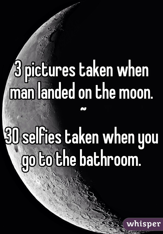 3 pictures taken when man landed on the moon.  ~ 30 selfies taken when you go to the bathroom.
