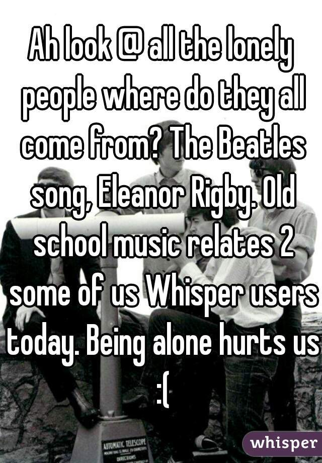 Ah look @ all the lonely people where do they all come from? The Beatles song, Eleanor Rigby. Old school music relates 2 some of us Whisper users today. Being alone hurts us :(