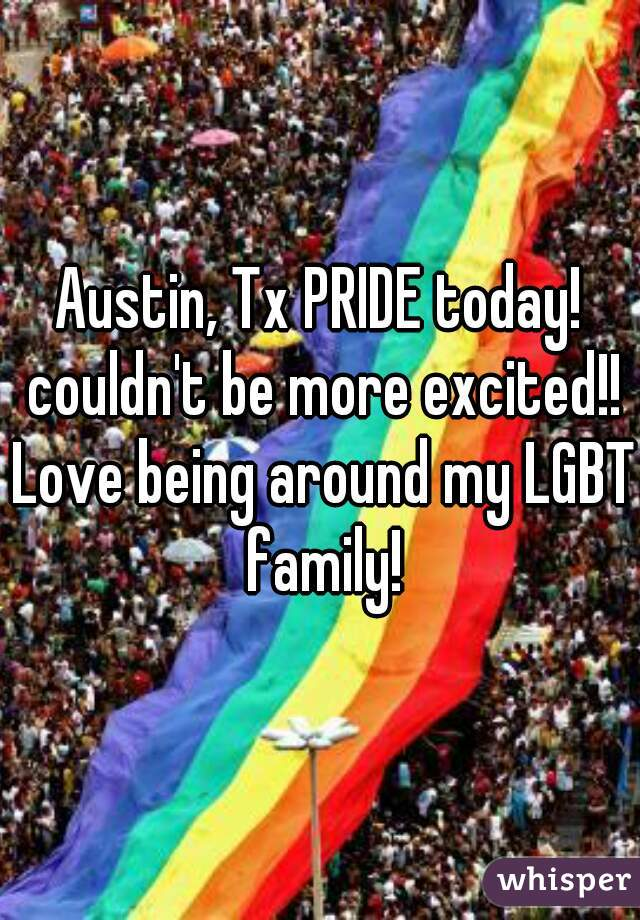 Austin, Tx PRIDE today! couldn't be more excited!! Love being around my LGBT family!