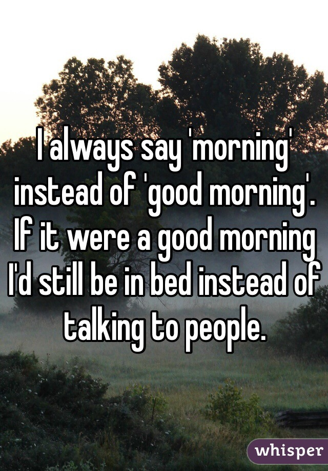 I always say 'morning' instead of 'good morning'. If it were a good morning I'd still be in bed instead of talking to people.