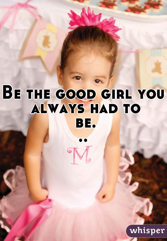 Be the good girl you always had to be...