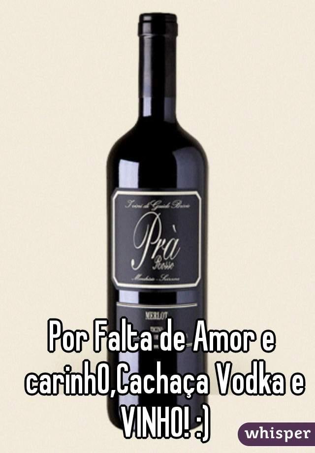 Por Falta de Amor e carinhO,Cachaça Vodka e VINHO! :)