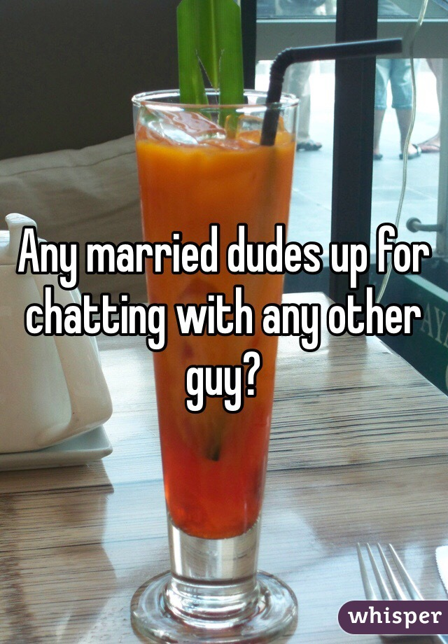 Any married dudes up for chatting with any other guy?