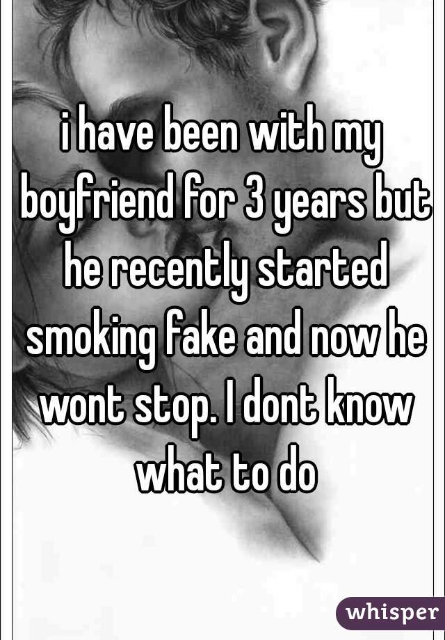 i have been with my boyfriend for 3 years but he recently started smoking fake and now he wont stop. I dont know what to do