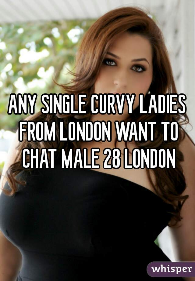 ANY SINGLE CURVY LADIES FROM LONDON WANT TO CHAT MALE 28 LONDON