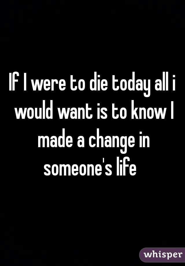 If I were to die today all i would want is to know I made a change in someone's life
