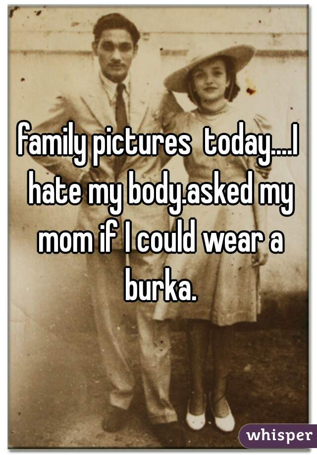 family pictures  today....I hate my body.asked my mom if I could wear a burka.