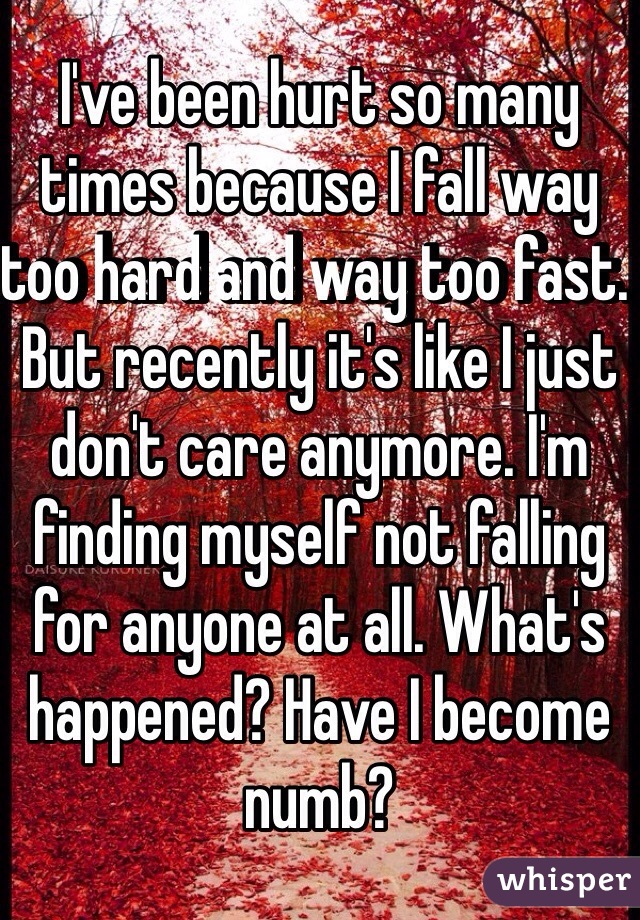 I've been hurt so many times because I fall way too hard and way too fast. But recently it's like I just don't care anymore. I'm finding myself not falling for anyone at all. What's happened? Have I become numb?