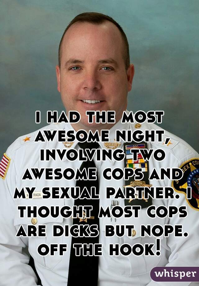 i had the most awesome night, involving two awesome cops and my sexual partner. i thought most cops are dicks but nope. off the hook!