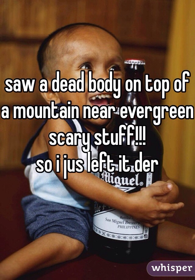 saw a dead body on top of a mountain near evergreen scary stuff!!! so i jus left it der