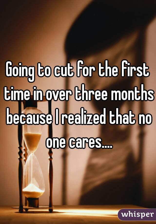 Going to cut for the first time in over three months because I realized that no one cares....